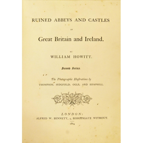 6 - Howitt (William & Mary), RUINED ABBEYS AND CASTLES OF GREAT BRITAIN, First and Second Series, 2 vol....